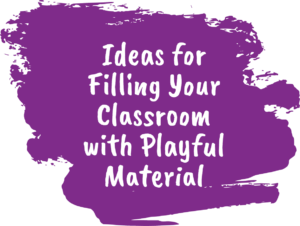 Ideas for Filling Your Classroom with Playful Material